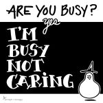 Are you busy? Yes, I'm busy not caring.